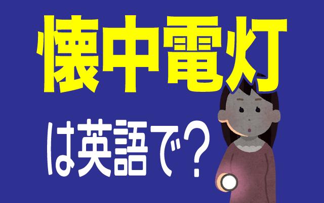 災害時にも役立つ【懐中電灯】は英語で何て言う?