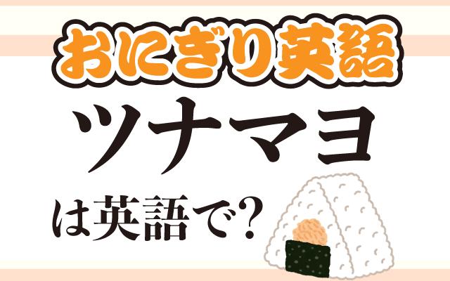 おにぎりの定番具材【ツナマヨ】は英語で何て言う?