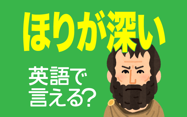 外国人に多い【ほりが深い(顔)】は英語で何て言う?
