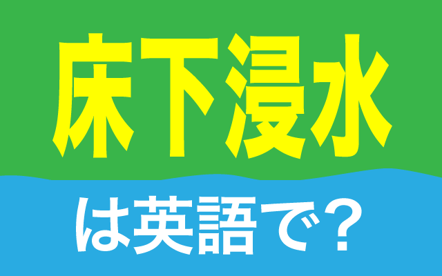 洪水などで建物が浸水する【床下浸水】は英語で何て言う?