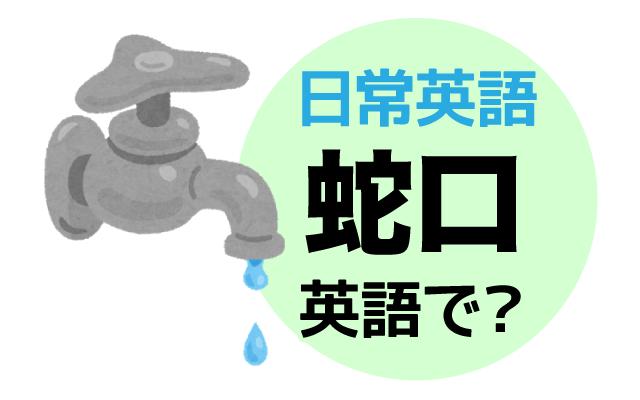 ひねると水が出てくる【蛇口】は英語で何て言う?