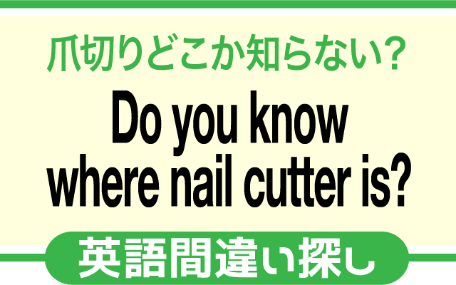 英語の間違い探し【爪切りどこか知らない?】の英文にあるミスは?
