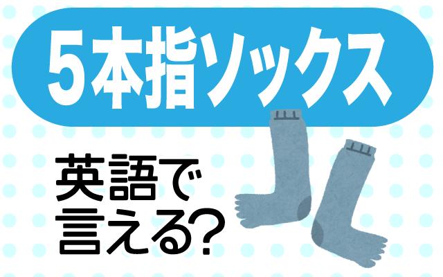 指が別れた靴下【5本指ソックス】は英語で何て言う?