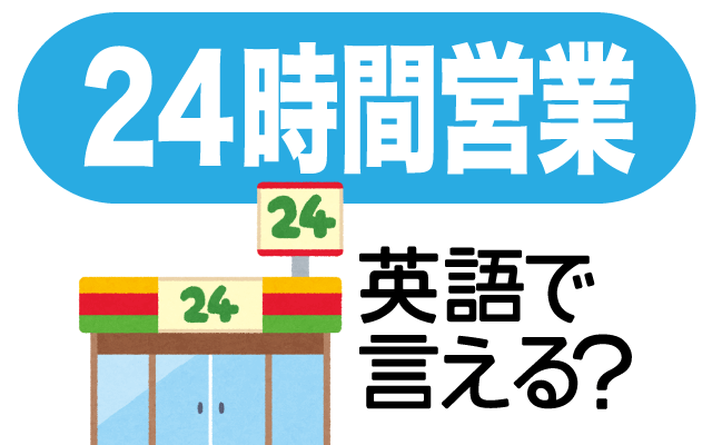 コンビニなどの【24時間営業】は英語で何て言う?