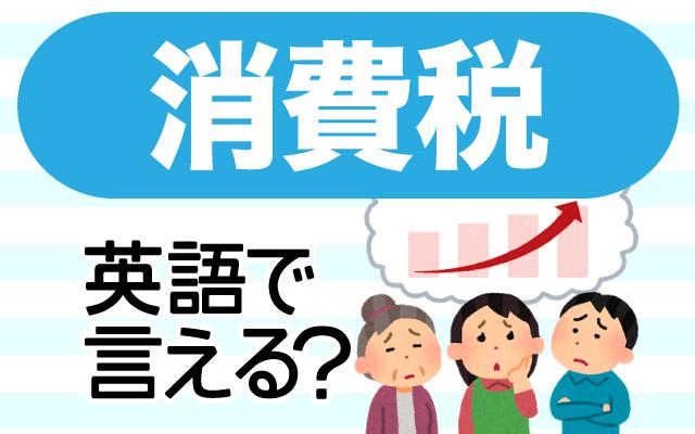 増税で話題になる事が多い【消費税】は英語で何て言う?