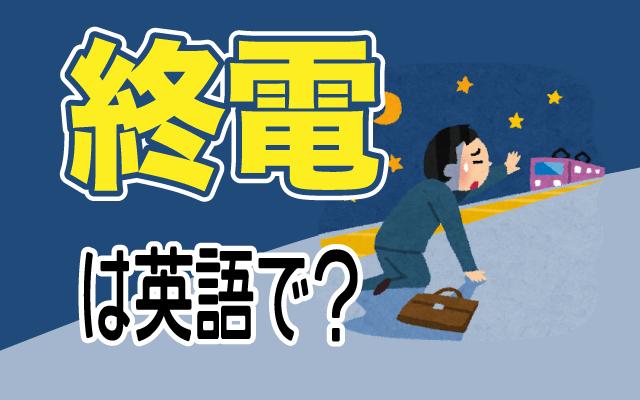 当日最後の電車である【終電】は英語で何て言う?