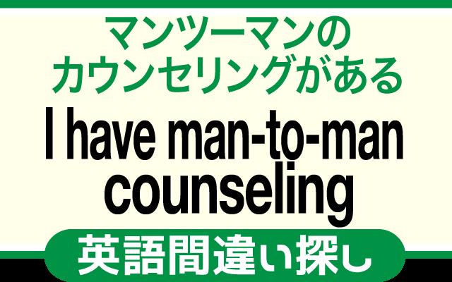 英語の間違い探し【マンツーマンのカウンセリングがある】の英文にあるミスは?
