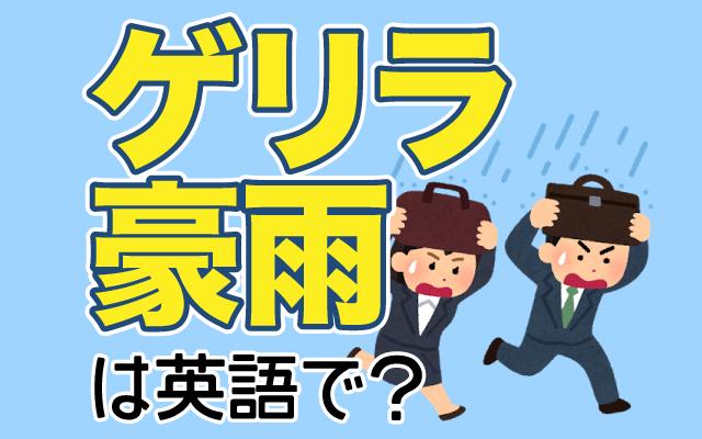 猛烈な雨が急に降る【ゲリラ豪雨】は英語で何て言う?