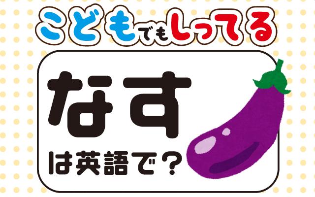 漬物や炒め物にも人気の【なす】は英語で何て言う?