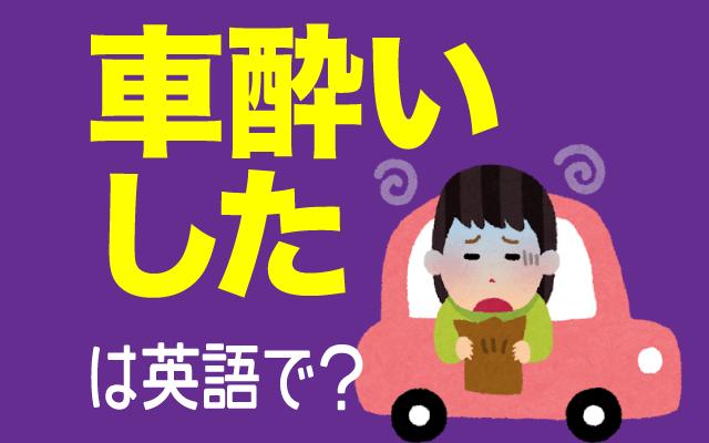 車で気分が悪くなる【車酔いした】は英語で何て言う?