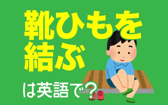 靴を履く時の【靴ひもを結ぶ】は英語で何て言う?