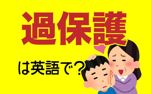 親が子供を甘やかす【過保護】は英語で何て言う?