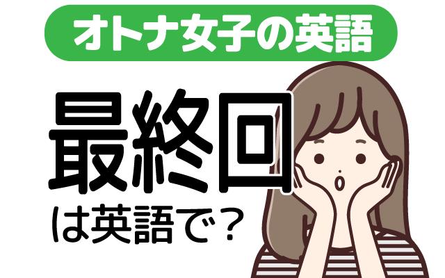 ドラマやアニメなどの【最終回】は英語で何て言う?