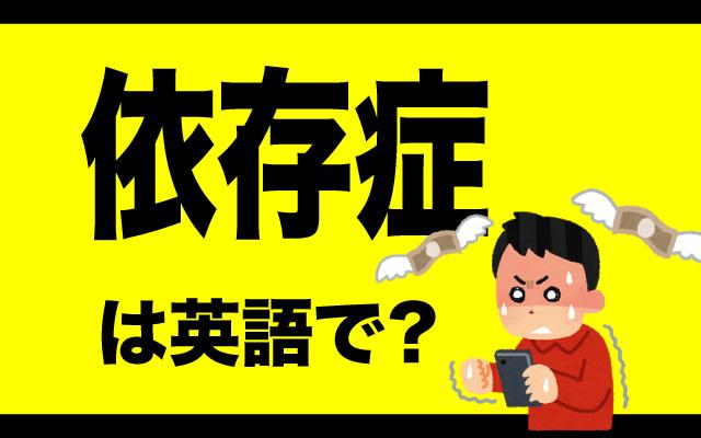 アルコールや薬物などの【依存症】は英語で何て言う?