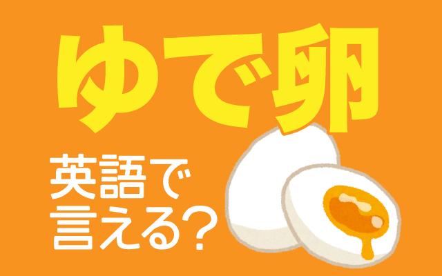 固茹でや半熟などこだわりがある【ゆで卵】は英語で何て言う?