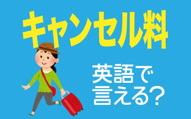 ホテルや飛行機などの【キャンセル料】は英語で何て言う?