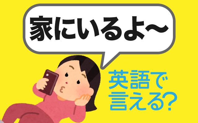 自宅にいる事を伝える【家にいるよ】は英語で何て言う?