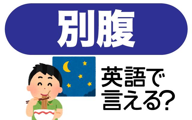 お腹いっぱいでも食べられちゃう【別腹】は英語で何て言う?