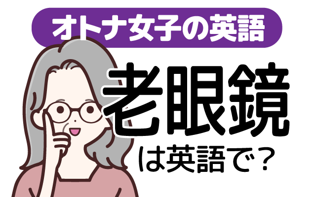近くの小さな物を見えやすくする【老眼鏡】は英語で何て言う?