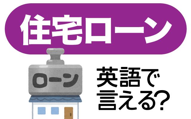 家を買う時に借りるお金【住宅ローン】は英語で何て言う?