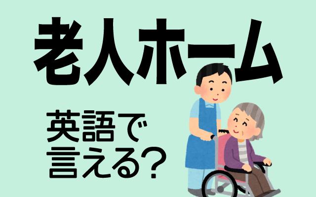 介護が必要な高齢者が入居する【老人ホーム】は英語で何て言う?