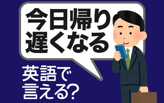 残業や飲み会などで【今日帰り遅くなる】は英語で何て言う?