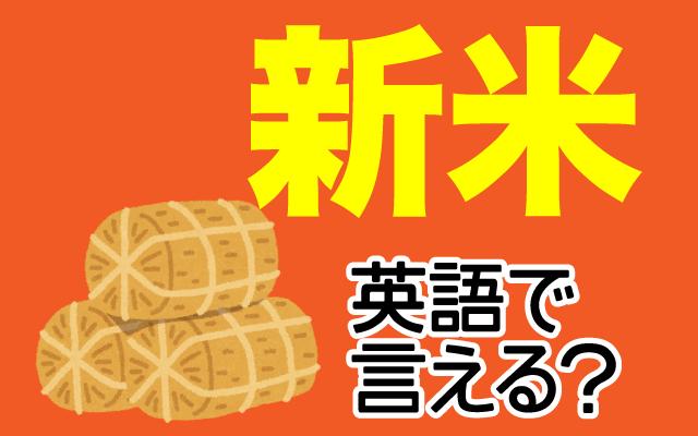 収穫されたばかりのお米【新米】は英語で何て言う?