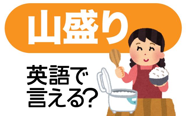 ご飯やおかずなどの【山盛り】は英語で何て言う?