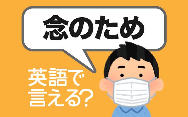 心配性の人はよく使う【念のため】は英語で何て言う?