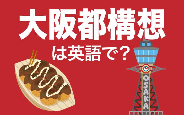 住民投票で否決された【大阪都構想】は英語で何て言う?