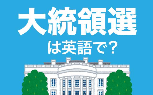 大統領を決める選挙【大統領選】は英語で何て言う?