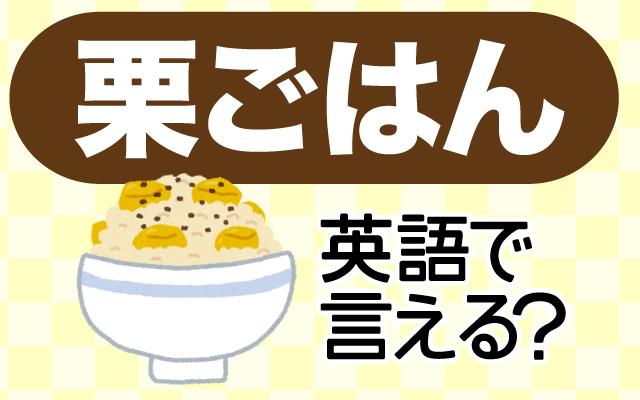 栗とお米を一緒に炊いた【栗ご飯】は英語で何て言う?