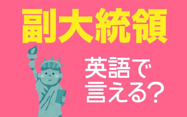 アメリカ大統領選挙で話題の【副大統領】は英語で何て言う?