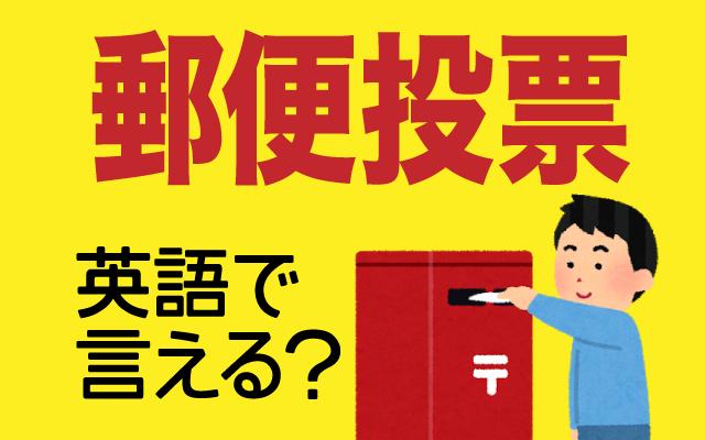 アメリカの大統領選挙で話題となった【郵便投票】は英語で何て言う?