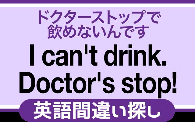 英語の間違い探し【ドクターストップで飲めないんです。】の英文にあるミスは?