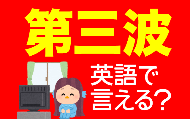 新型コロナウイルスの【第三波】は英語で何て言う?