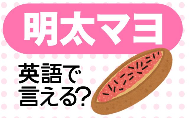 明太子とマヨネーズの【明太マヨ】は英語で何て言う?