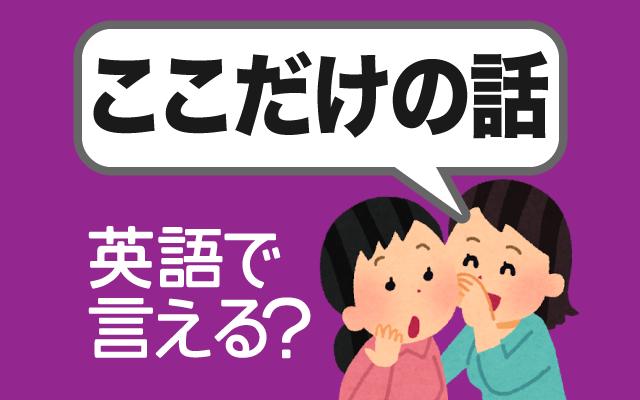 秘密や内緒の話を意味する【ここだけの話】は英語で何て言う?