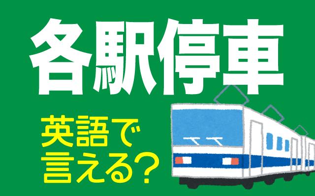 全ての駅に停車する【各駅停車】は英語で何て言う?