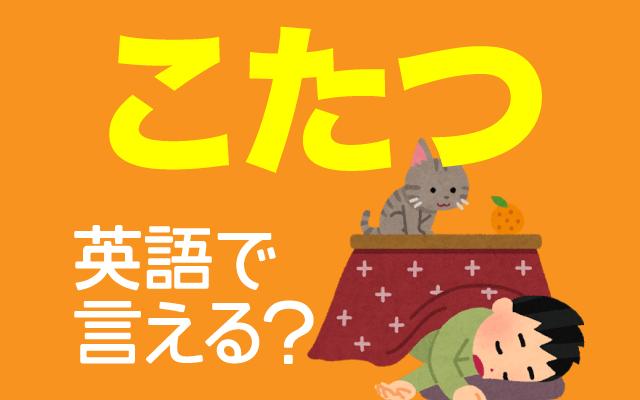 寒い日に入りたい【こたつ】は英語で何て言う?