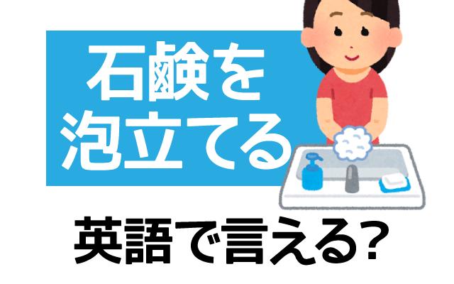手洗いで大事な【石鹸を泡立てる】は英語で何て言う?