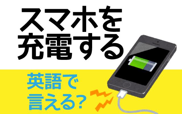 充電切れなどで【スマホを充電する】は英語で何て言う?