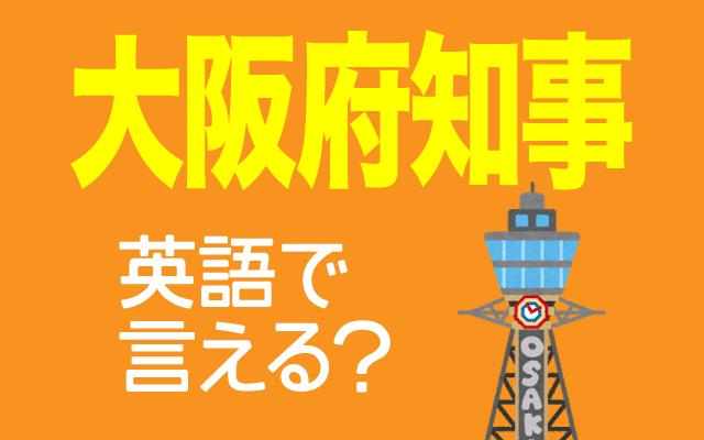 大阪の首長【大阪府知事】は英語で何て言う?