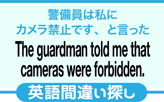 英語の間違い探し【警備員は私にカメラ禁止ですと言った。】の英文にあるミスは?