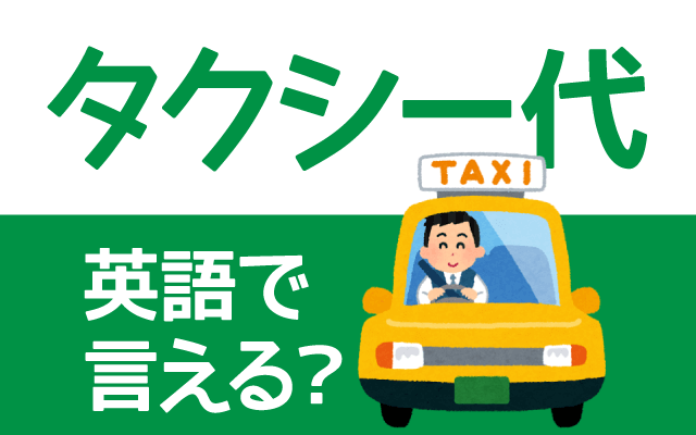 タクシーの料金【タクシー代】は英語で何て言う?