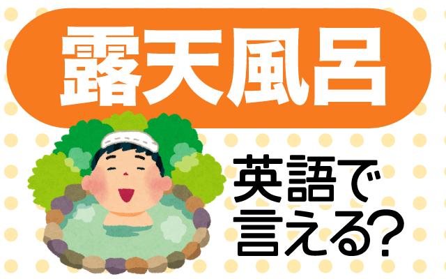屋外の温泉【露天風呂】は英語で何て言う?