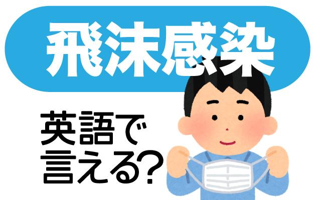 新型コロナウイルスの【飛沫感染】は英語で何て言う?