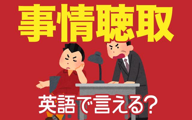 警察や検察の【事情聴取】は英語で何て言う?