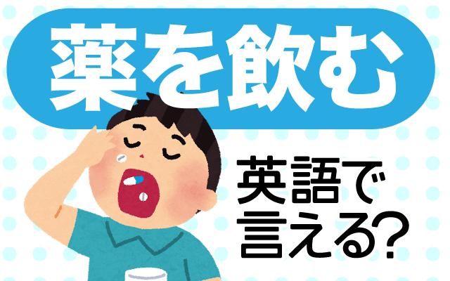 病気などで【薬を飲む】は英語で何て言う?