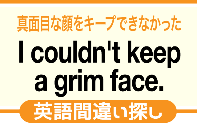 英語の間違い探し【真面目な顔をキープできなかった。】の英文にあるミスは?